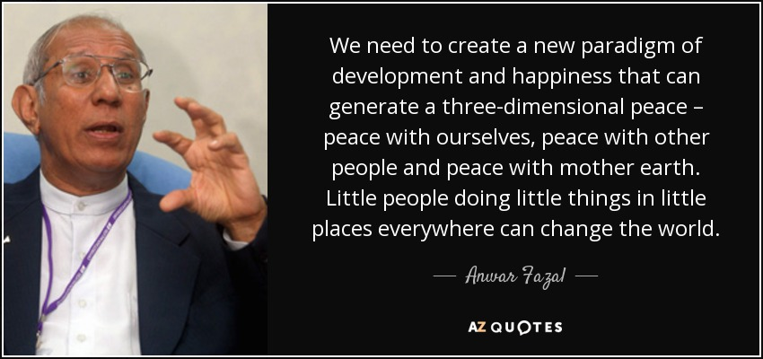 We need to create a new paradigm of development and happiness that can generate a three-dimensional peace – peace with ourselves, peace with other people and peace with mother earth. Little people doing little things in little places everywhere can change the world. - Anwar Fazal