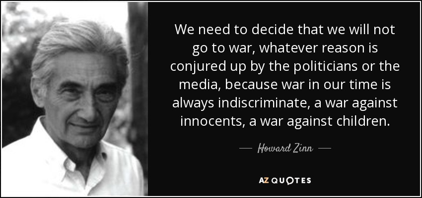 We need to decide that we will not go to war, whatever reason is conjured up by the politicians or the media, because war in our time is always indiscriminate, a war against innocents, a war against children. - Howard Zinn