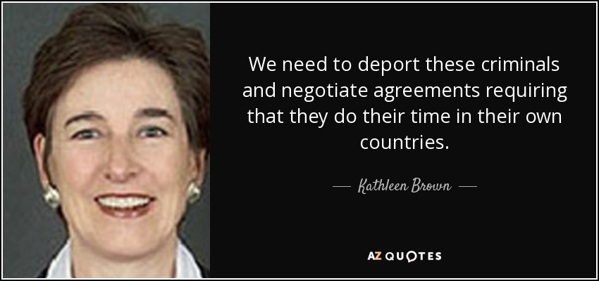 We need to deport these criminals and negotiate agreements requiring that they do their time in their own countries. - Kathleen Brown