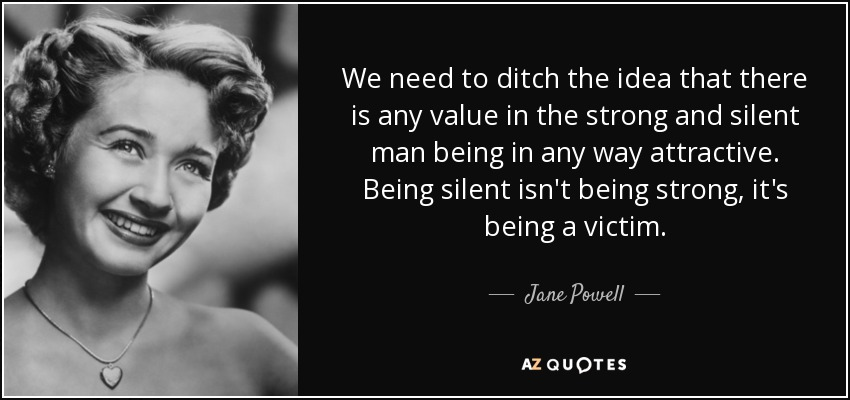 We need to ditch the idea that there is any value in the strong and silent man being in any way attractive. Being silent isn't being strong, it's being a victim. - Jane Powell