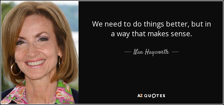 We need to do things better, but in a way that makes sense. - Nan Hayworth