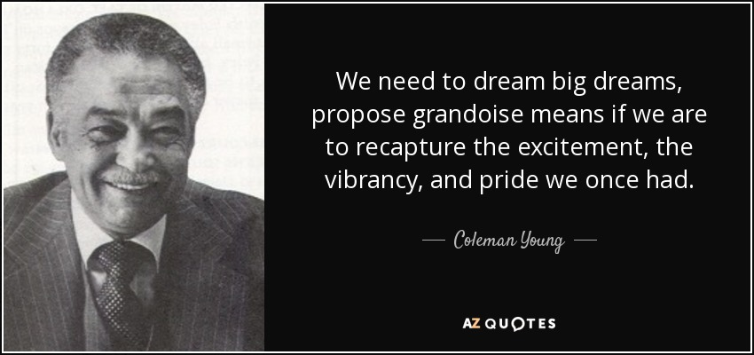 We need to dream big dreams, propose grandoise means if we are to recapture the excitement, the vibrancy, and pride we once had. - Coleman Young