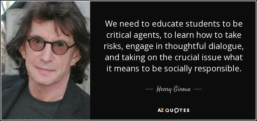 We need to educate students to be critical agents, to learn how to take risks, engage in thoughtful dialogue, and taking on the crucial issue what it means to be socially responsible. - Henry Giroux