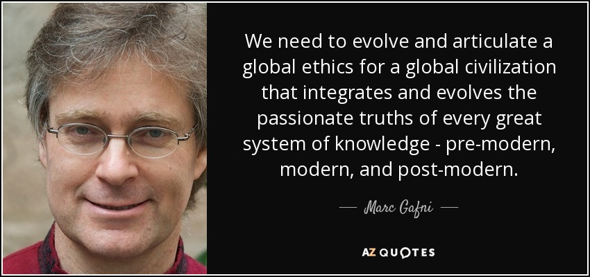 We need to evolve and articulate a global ethics for a global civilization that integrates and evolves the passionate truths of every great system of knowledge - pre-modern, modern, and post-modern. - Marc Gafni