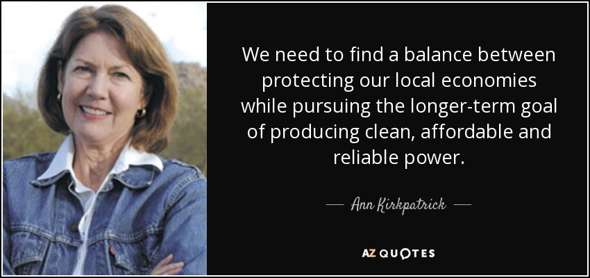 We need to find a balance between protecting our local economies while pursuing the longer-term goal of producing clean, affordable and reliable power. - Ann Kirkpatrick