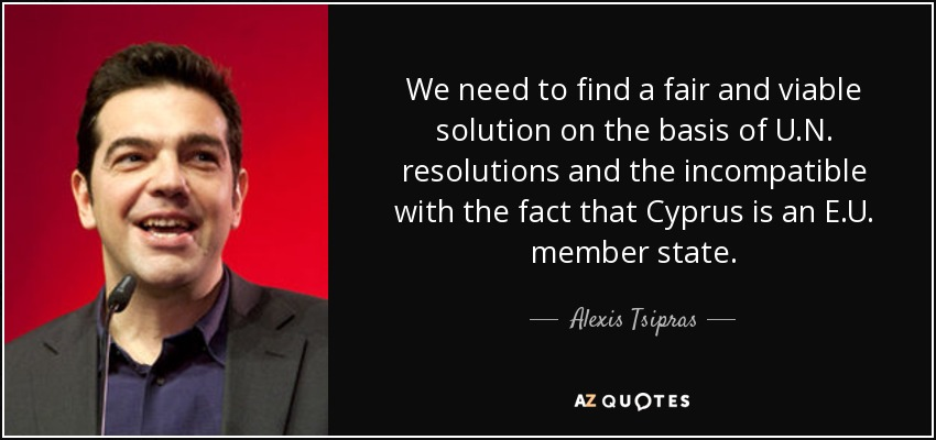We need to find a fair and viable solution on the basis of U.N. resolutions and the incompatible with the fact that Cyprus is an E.U. member state. - Alexis Tsipras