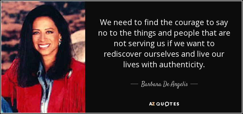 We need to find the courage to say no to the things and people that are not serving us if we want to rediscover ourselves and live our lives with authenticity. - Barbara De Angelis