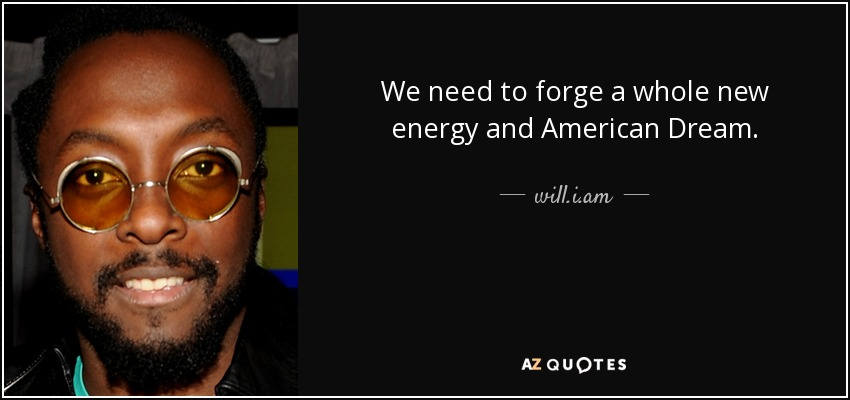 We need to forge a whole new energy and American Dream. - will.i.am
