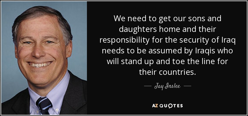 We need to get our sons and daughters home and their responsibility for the security of Iraq needs to be assumed by Iraqis who will stand up and toe the line for their countries. - Jay Inslee