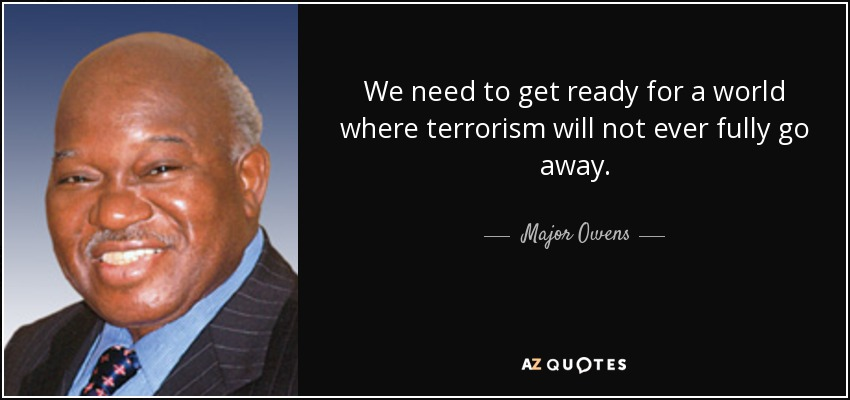 We need to get ready for a world where terrorism will not ever fully go away. - Major Owens