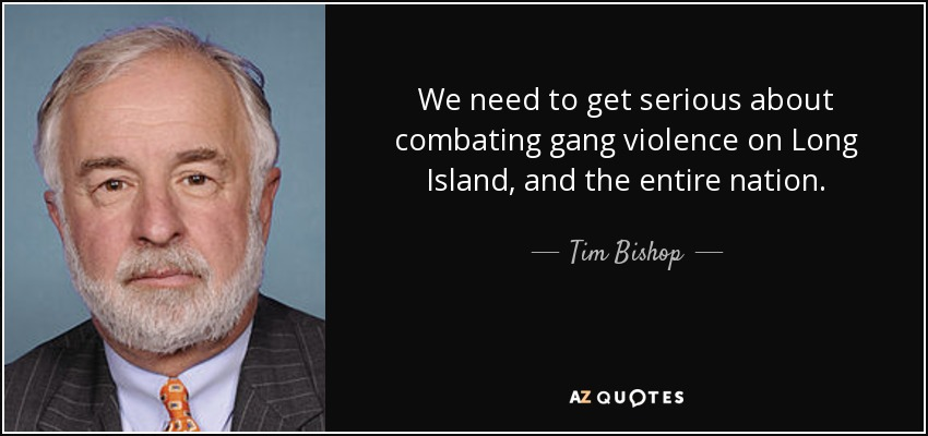 We need to get serious about combating gang violence on Long Island, and the entire nation. - Tim Bishop