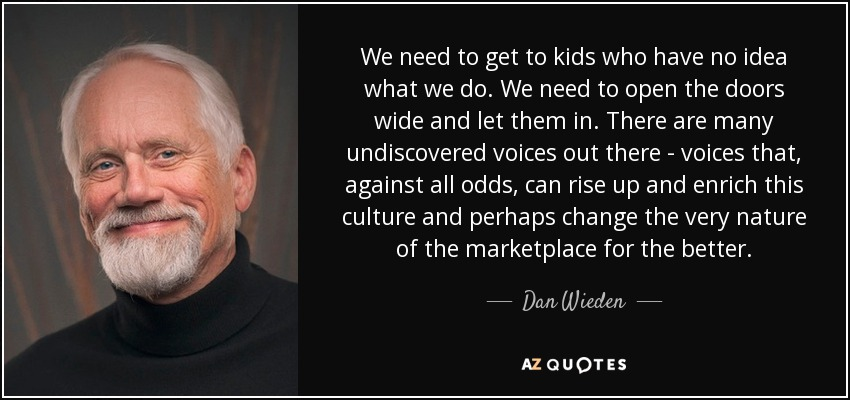We need to get to kids who have no idea what we do. We need to open the doors wide and let them in. There are many undiscovered voices out there - voices that, against all odds, can rise up and enrich this culture and perhaps change the very nature of the marketplace for the better. - Dan Wieden