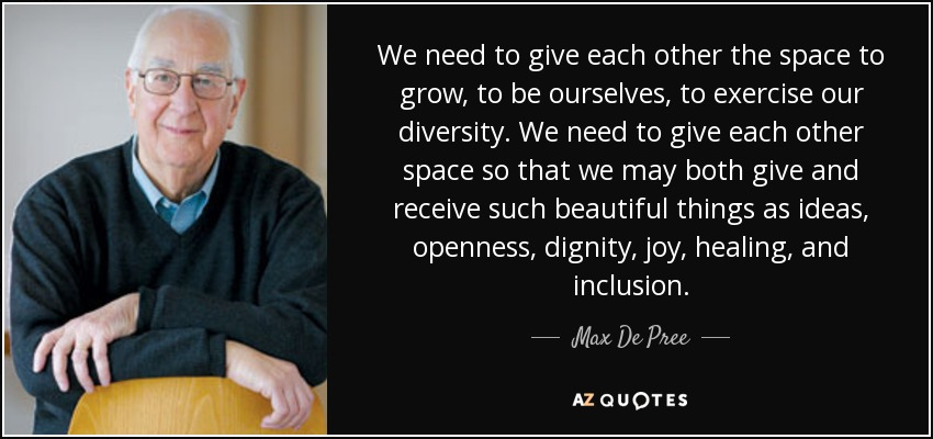 We need to give each other the space to grow, to be ourselves, to exercise our diversity. We need to give each other space so that we may both give and receive such beautiful things as ideas, openness, dignity, joy, healing, and inclusion. - Max De Pree
