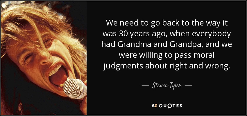 We need to go back to the way it was 30 years ago, when everybody had Grandma and Grandpa, and we were willing to pass moral judgments about right and wrong. - Steven Tyler