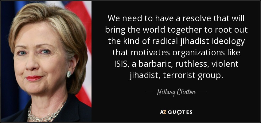 We need to have a resolve that will bring the world together to root out the kind of radical jihadist ideology that motivates organizations like ISIS, a barbaric, ruthless, violent jihadist, terrorist group. - Hillary Clinton