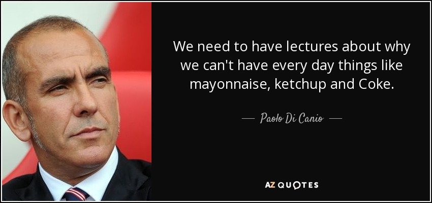 We need to have lectures about why we can't have every day things like mayonnaise, ketchup and Coke. - Paolo Di Canio