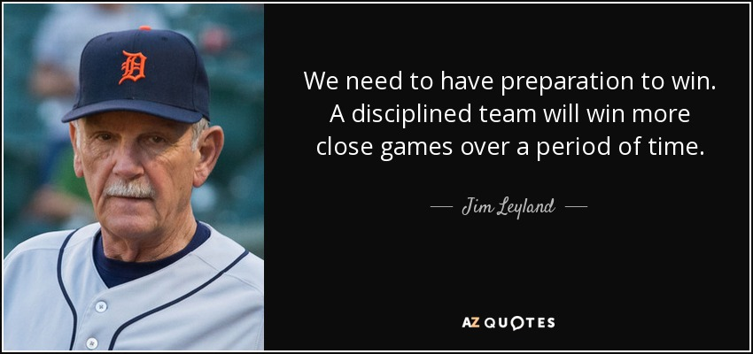 We need to have preparation to win. A disciplined team will win more close games over a period of time. - Jim Leyland