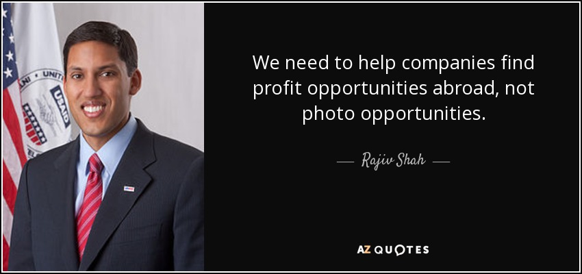 We need to help companies find profit opportunities abroad, not photo opportunities. - Rajiv Shah