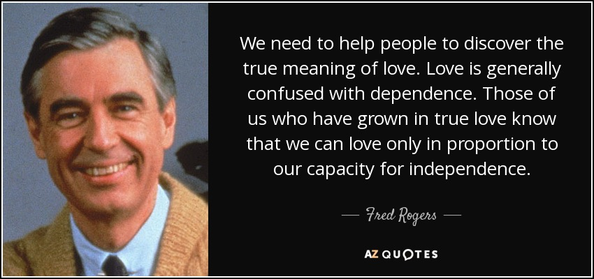 We need to help people to discover the true meaning of love. Love is generally confused with dependence. Those of us who have grown in true love know that we can love only in proportion to our capacity for independence. - Fred Rogers