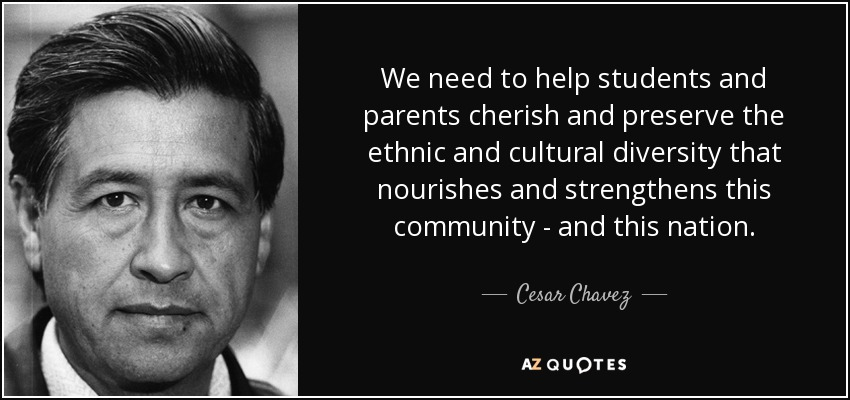 We need to help students and parents cherish and preserve the ethnic and cultural diversity that nourishes and strengthens this community - and this nation. - Cesar Chavez