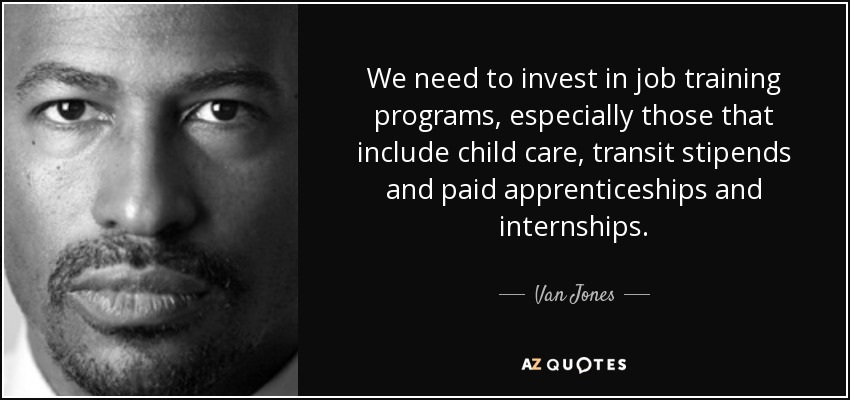 We need to invest in job training programs, especially those that include child care, transit stipends and paid apprenticeships and internships. - Van Jones
