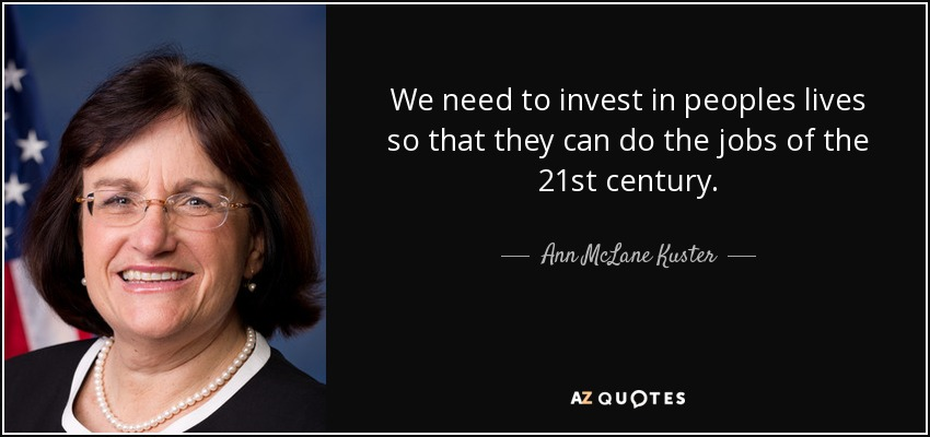 We need to invest in peoples lives so that they can do the jobs of the 21st century. - Ann McLane Kuster