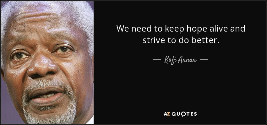 we need to keep hope alive and strive to do better kofi annan