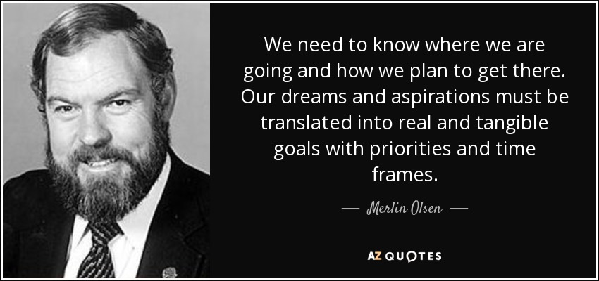 We need to know where we are going and how we plan to get there. Our dreams and aspirations must be translated into real and tangible goals with priorities and time frames. - Merlin Olsen