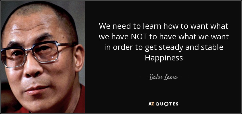 We need to learn how to want what we have NOT to have what we want in order to get steady and stable Happiness - Dalai Lama