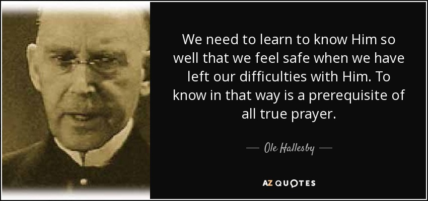 We need to learn to know Him so well that we feel safe when we have left our difficulties with Him. To know in that way is a prerequisite of all true prayer. - Ole Hallesby