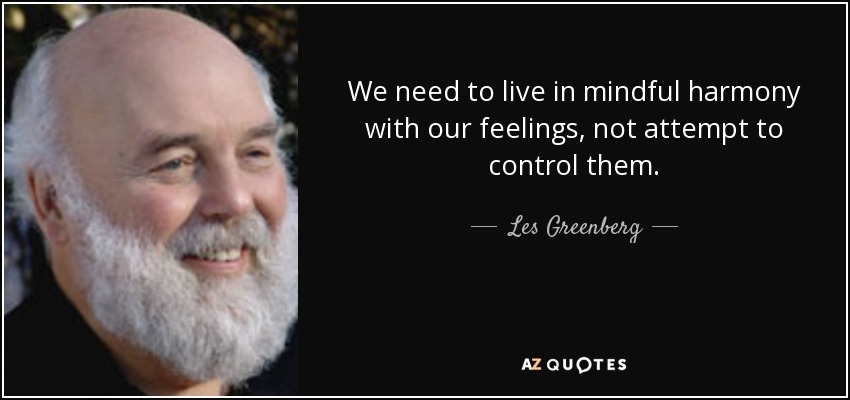 We need to live in mindful harmony with our feelings, not attempt to control them. - Les Greenberg