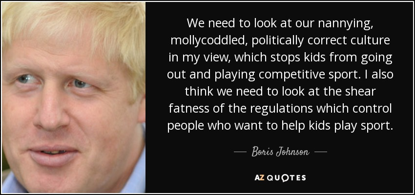 We need to look at our nannying, mollycoddled, politically correct culture in my view, which stops kids from going out and playing competitive sport. I also think we need to look at the shear fatness of the regulations which control people who want to help kids play sport. - Boris Johnson
