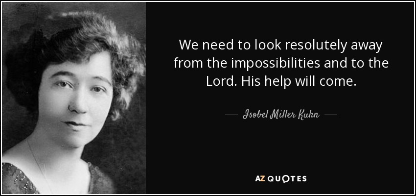 We need to look resolutely away from the impossibilities and to the Lord. His help will come. - Isobel Miller Kuhn