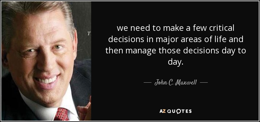 we need to make a few critical decisions in major areas of life and then manage those decisions day to day. - John C. Maxwell