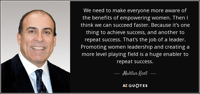 We need to make everyone more aware of the benefits of empowering women. Then I think we can succeed faster. Because it's one thing to achieve success, and another to repeat success. That's the job of a leader. Promoting women leadership and creating a more level playing field is a huge enabler to repeat success. - Muhtar Kent