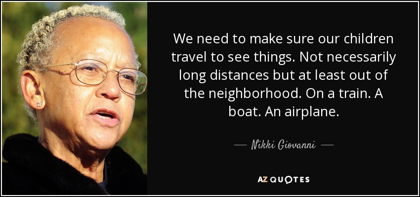 We need to make sure our children travel to see things. Not necessarily long distances but at least out of the neighborhood. On a train. A boat. An airplane. - Nikki Giovanni