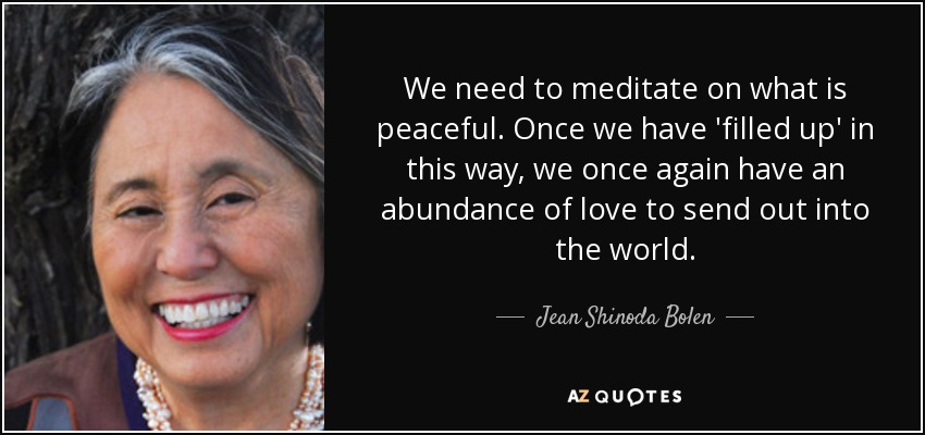 We need to meditate on what is peaceful. Once we have 'filled up' in this way, we once again have an abundance of love to send out into the world. - Jean Shinoda Bolen