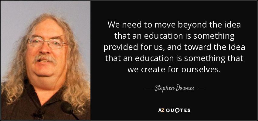 We need to move beyond the idea that an education is something provided for us, and toward the idea that an education is something that we create for ourselves. - Stephen Downes