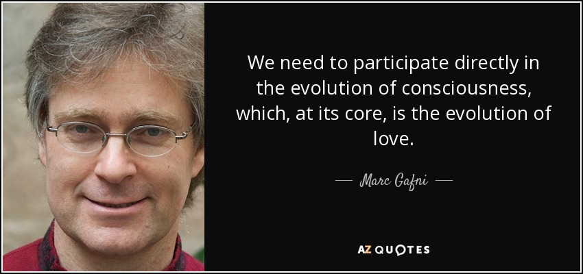 We need to participate directly in the evolution of consciousness, which, at its core, is the evolution of love. - Marc Gafni