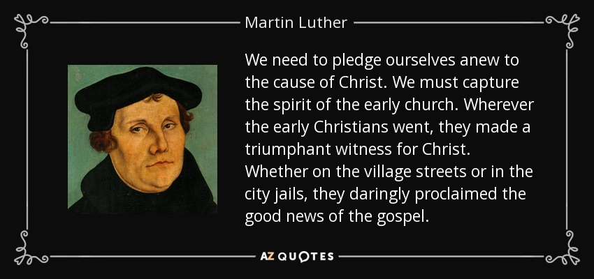 We need to pledge ourselves anew to the cause of Christ. We must capture the spirit of the early church. Wherever the early Christians went, they made a triumphant witness for Christ. Whether on the village streets or in the city jails, they daringly proclaimed the good news of the gospel. - Martin Luther