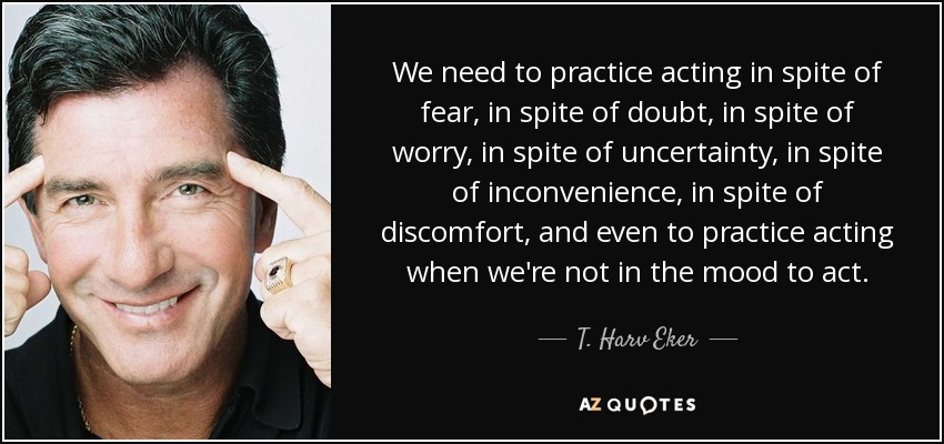 We need to practice acting in spite of fear, in spite of doubt, in spite of worry, in spite of uncertainty, in spite of inconvenience, in spite of discomfort, and even to practice acting when we're not in the mood to act. - T. Harv Eker
