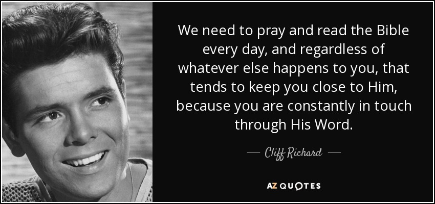 We need to pray and read the Bible every day, and regardless of whatever else happens to you, that tends to keep you close to Him, because you are constantly in touch through His Word. - Cliff Richard