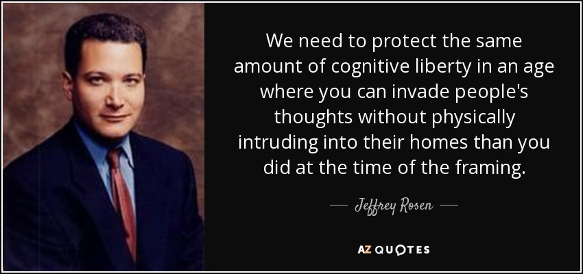 We need to protect the same amount of cognitive liberty in an age where you can invade people's thoughts without physically intruding into their homes than you did at the time of the framing. - Jeffrey Rosen