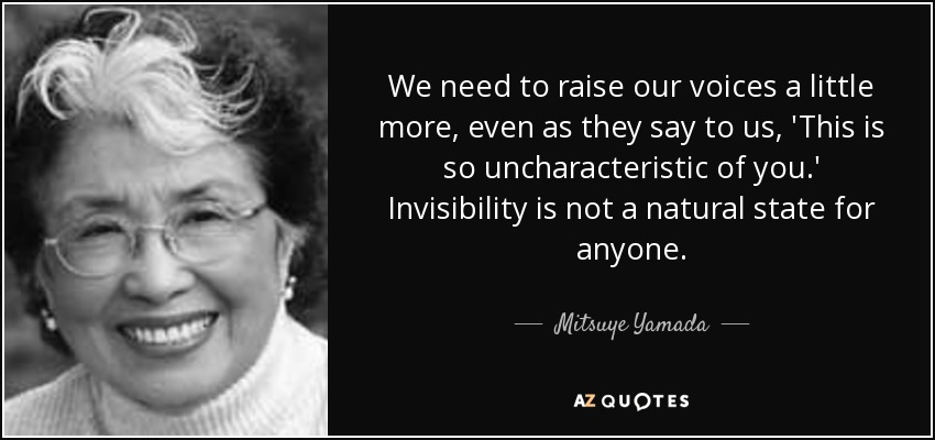 We need to raise our voices a little more, even as they say to us, 'This is so uncharacteristic of you.' Invisibility is not a natural state for anyone. - Mitsuye Yamada