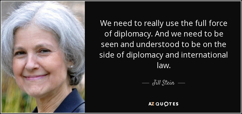 We need to really use the full force of diplomacy. And we need to be seen and understood to be on the side of diplomacy and international law. - Jill Stein