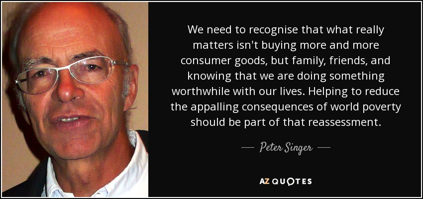 We need to recognise that what really matters isn't buying more and more consumer goods, but family, friends, and knowing that we are doing something worthwhile with our lives. Helping to reduce the appalling consequences of world poverty should be part of that reassessment. - Peter Singer