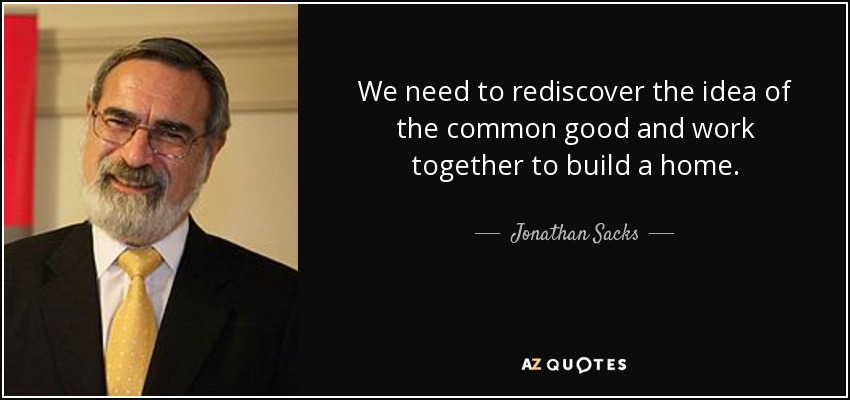 We need to rediscover the idea of the common good and work together to build a home. - Jonathan Sacks