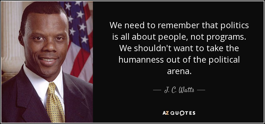 We need to remember that politics is all about people, not programs. We shouldn't want to take the humanness out of the political arena. - J. C. Watts