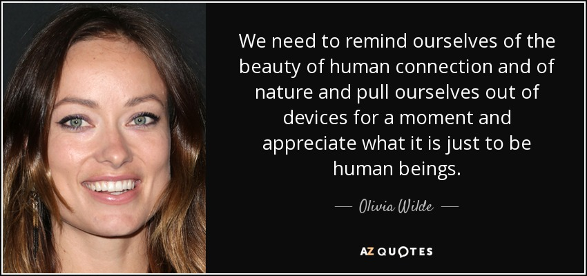 We need to remind ourselves of the beauty of human connection and of nature and pull ourselves out of devices for a moment and appreciate what it is just to be human beings. - Olivia Wilde