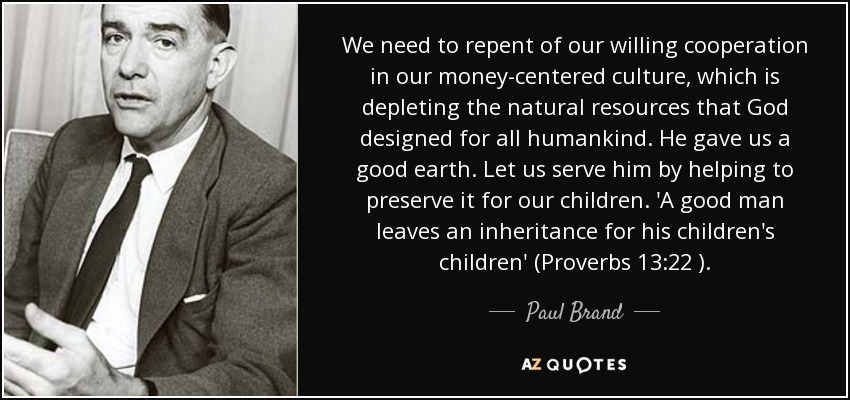We need to repent of our willing cooperation in our money-centered culture, which is depleting the natural resources that God designed for all humankind. He gave us a good earth. Let us serve him by helping to preserve it for our children. 'A good man leaves an inheritance for his children's children' (Proverbs 13:22 ). - Paul Brand